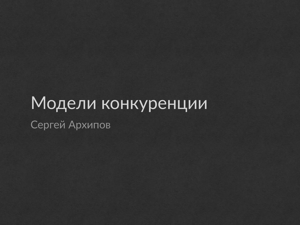 Модели конкуренции Сергей Архипов