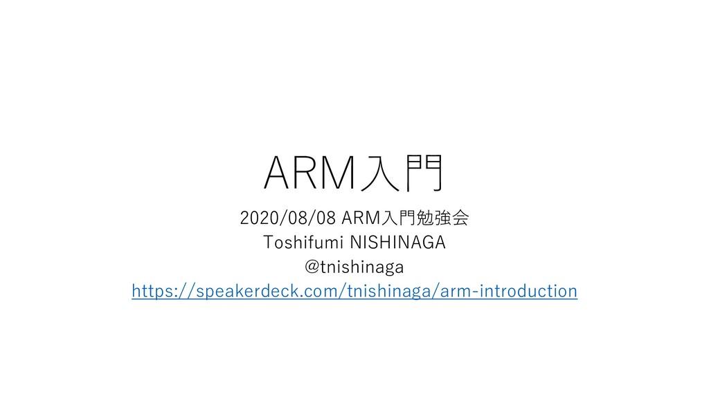 ARM⼊⾨ 2020/08/08 ARM⼊⾨勉強会 Toshifumi NISHINAGA @...