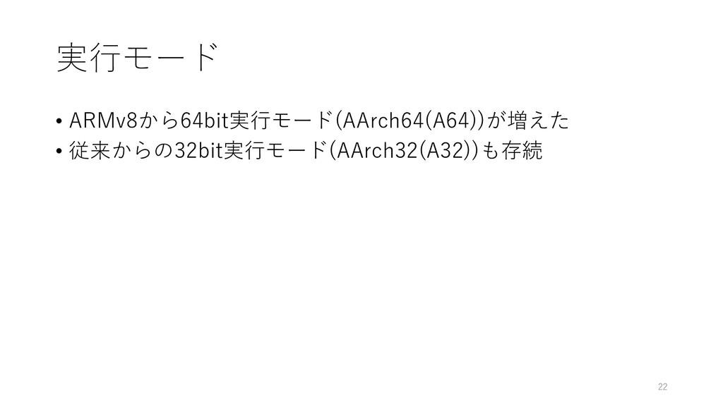実⾏モード • ARMv8から64bit実⾏モード(AArch64(A64))が増えた • 従...
