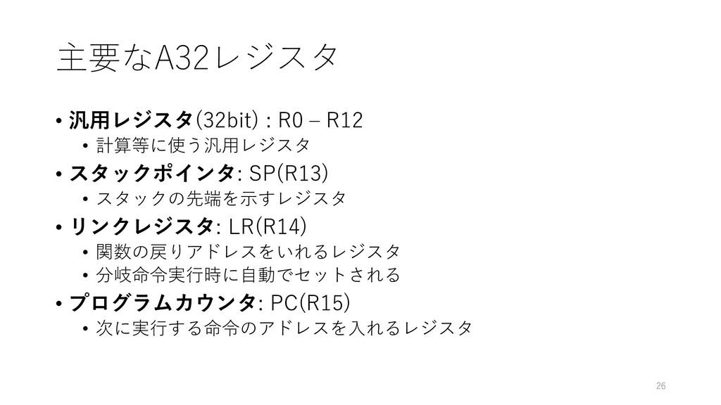 主要なA32レジスタ • 汎⽤レジスタ(32bit) : R0 ‒ R12 • 計算等に使う汎...