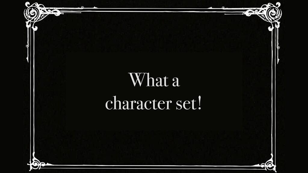 What a character set!