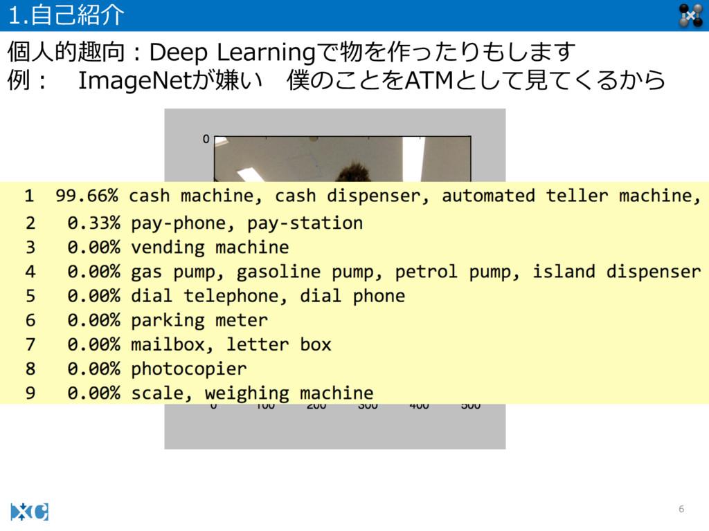 6 1.⾃自⼰己紹介 個⼈人的趣向:Deep Learningで物を作ったりもします 例例:...