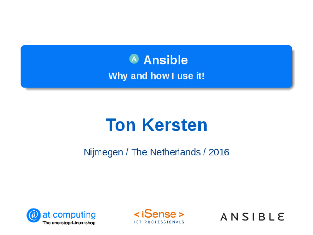 Ansible Why and how I use it! Ton Kersten Nijme...
