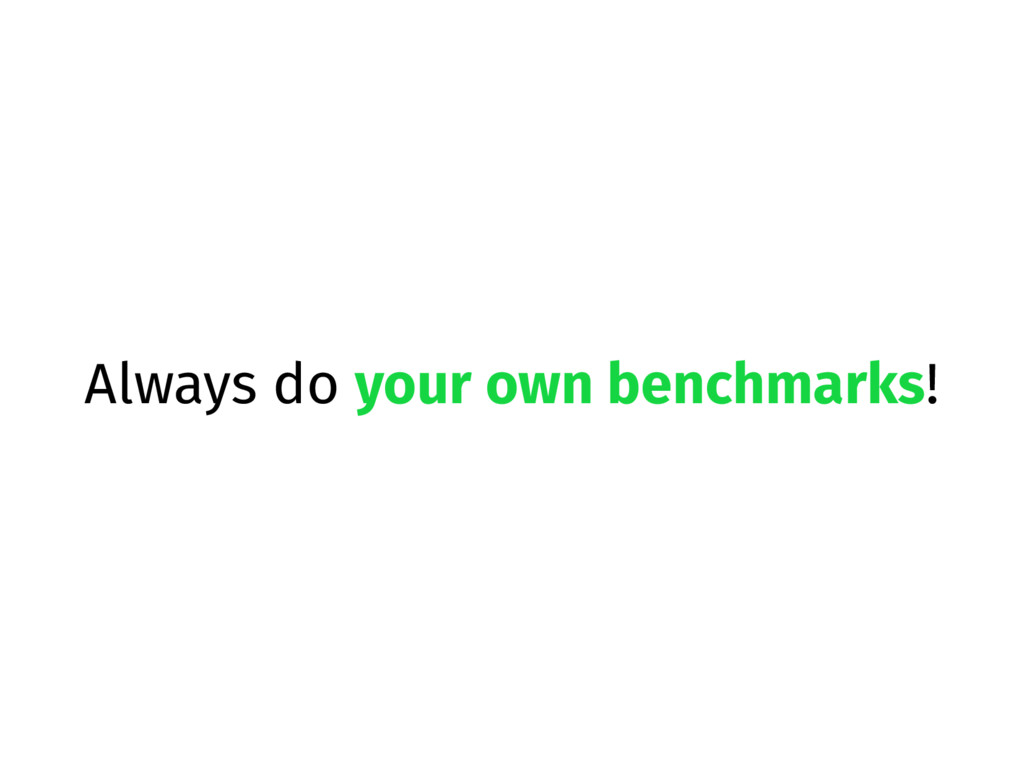 Always do your own benchmarks!