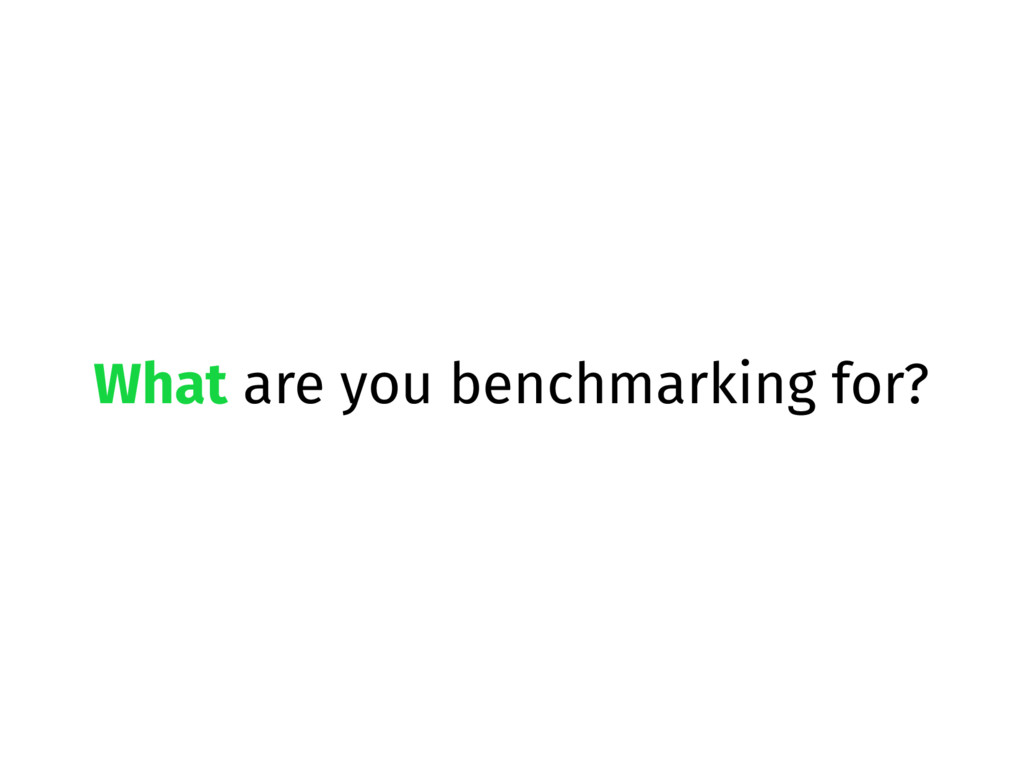 What are you benchmarking for?