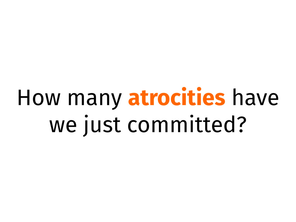 How many atrocities have we just committed?
