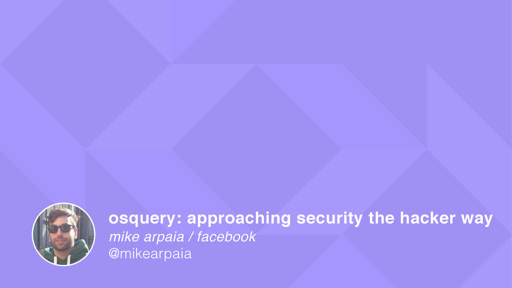 mike arpaia / facebook osquery: approaching sec...