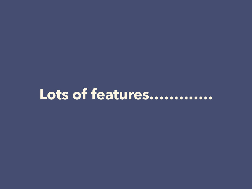Lots of features………….