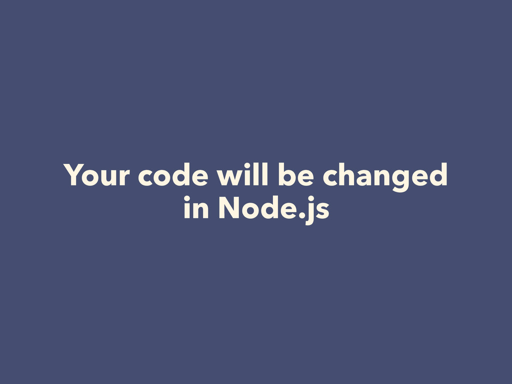 Your code will be changed in Node.js