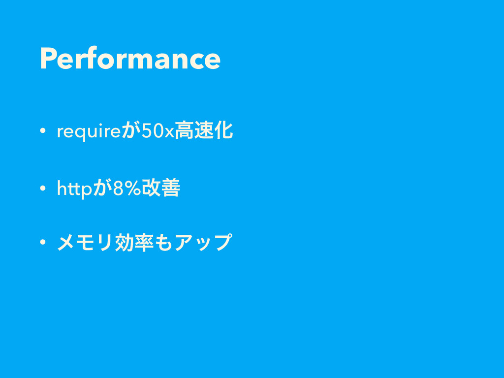 Performance • require͕50xߴ଎Խ • http͕8%վળ • ϝϞϦޮ...