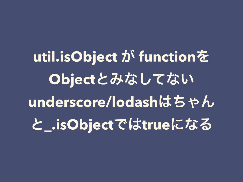 util.isObject ͕ functionΛ ObjectͱΈͳͯ͠ͳ͍ undersc...