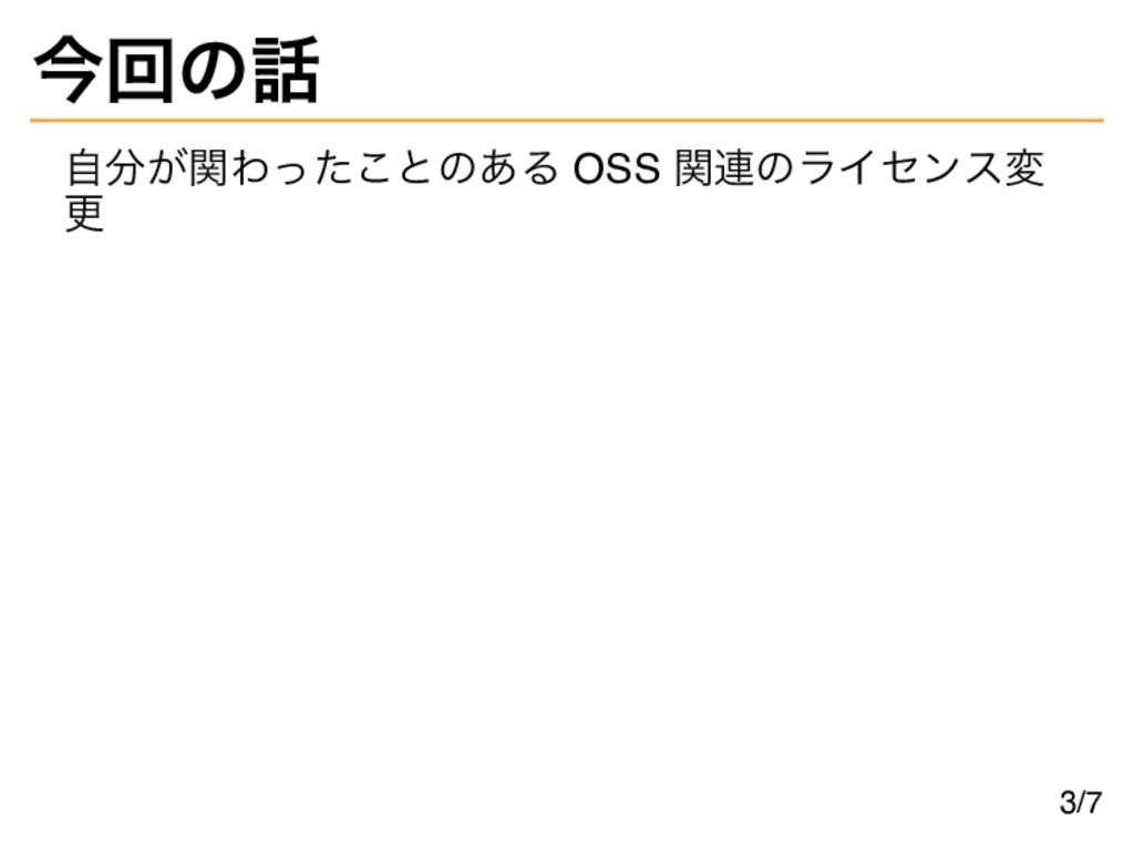 今回の話 自分が関わったことのある OSS 関連のライセンス変 更 3/7