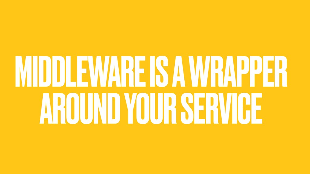 MIDDLEWARE IS A WRAPPER AROUND YOUR SERVICE