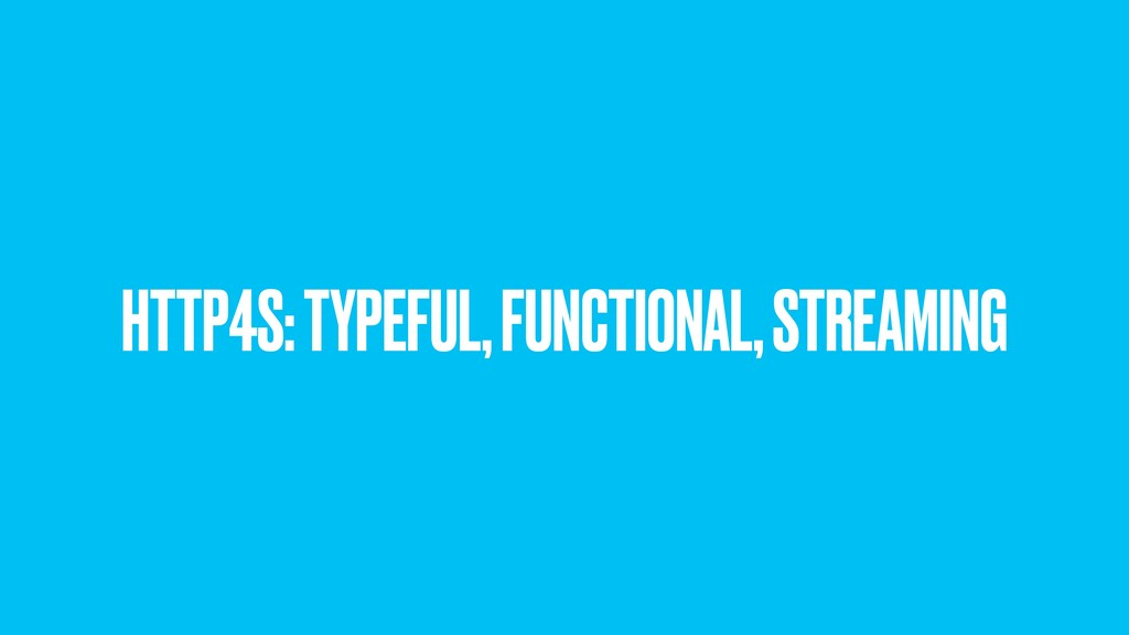 HTTP4S: TYPEFUL, FUNCTIONAL, STREAMING