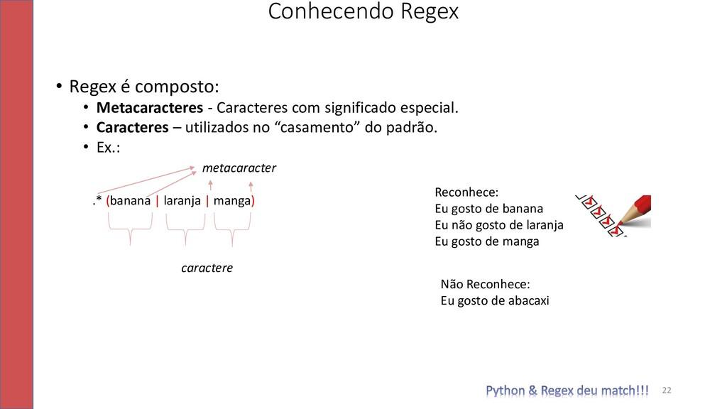 22 Conhecendo Regex • Regex é composto: • Metac...