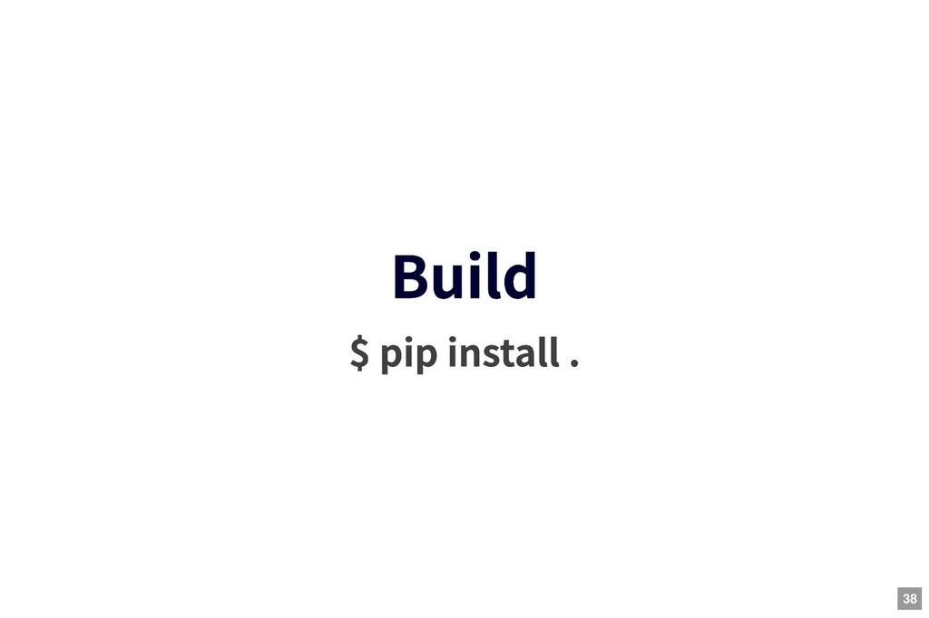 Build Build $ pip install . 38
