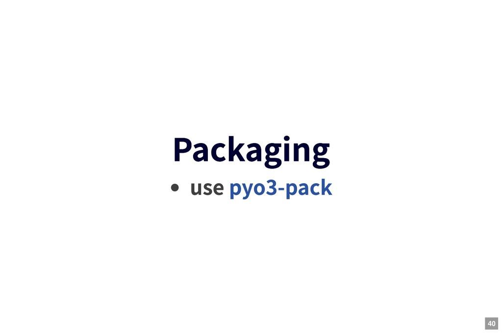 Packaging Packaging use pyo3-pack 40