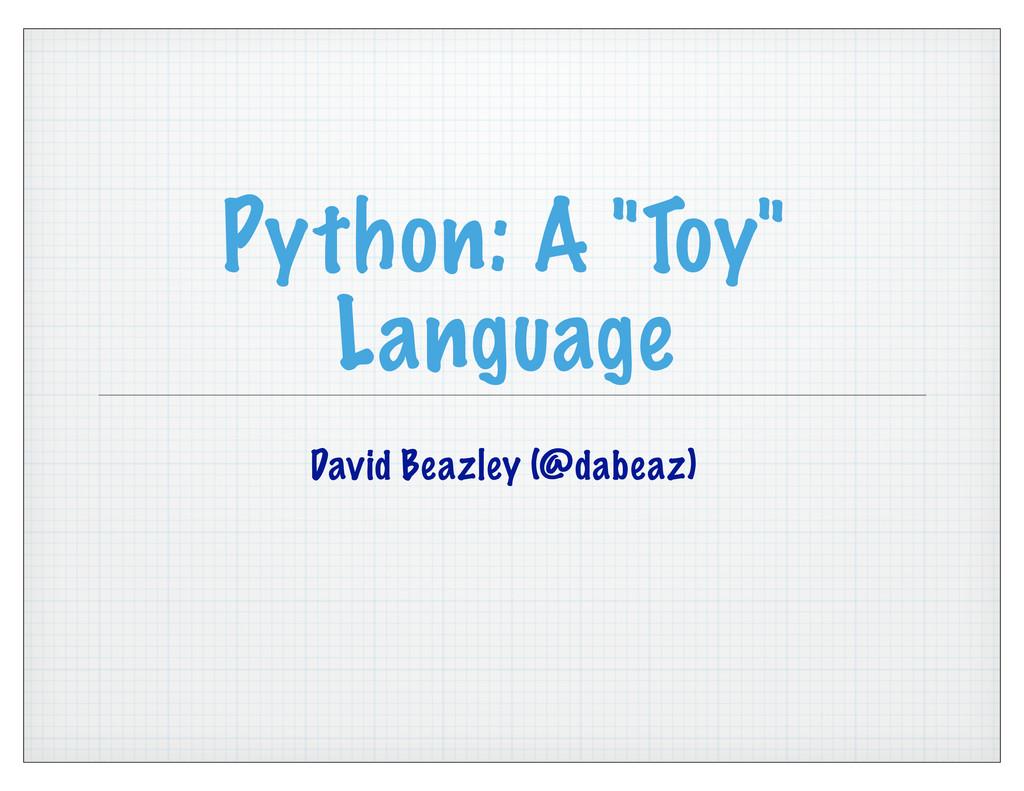 "Python: A ""Toy"" Language David Beazley (@dabeaz)"