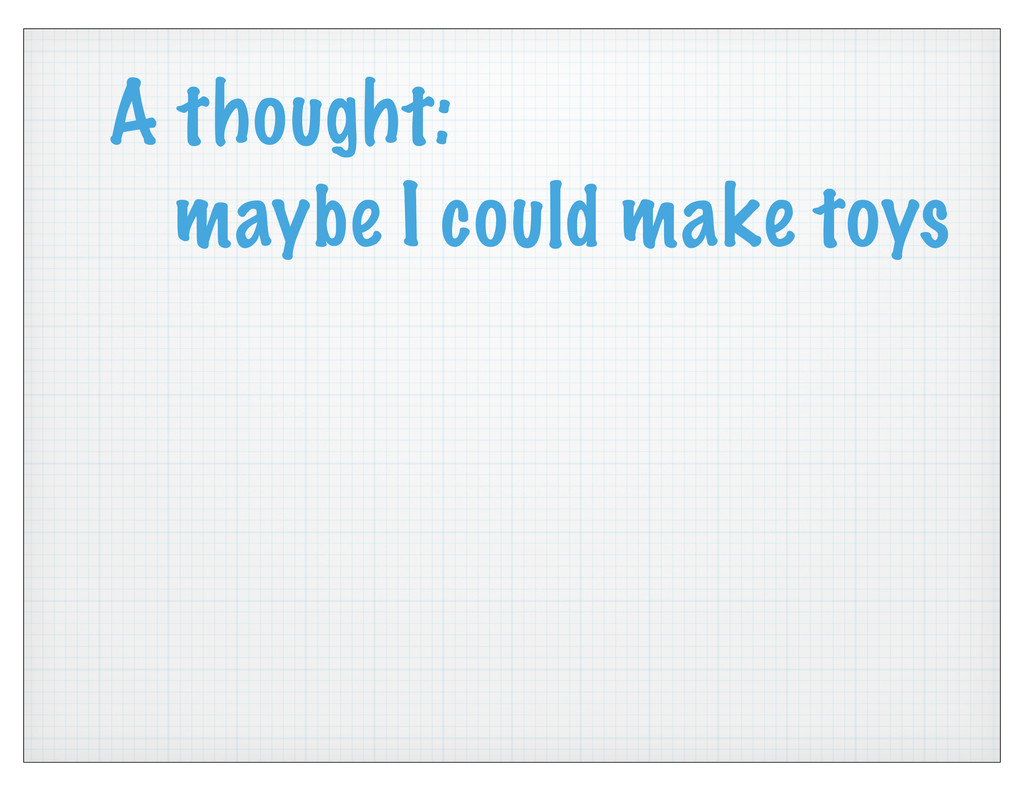 A thought: maybe I could make toys