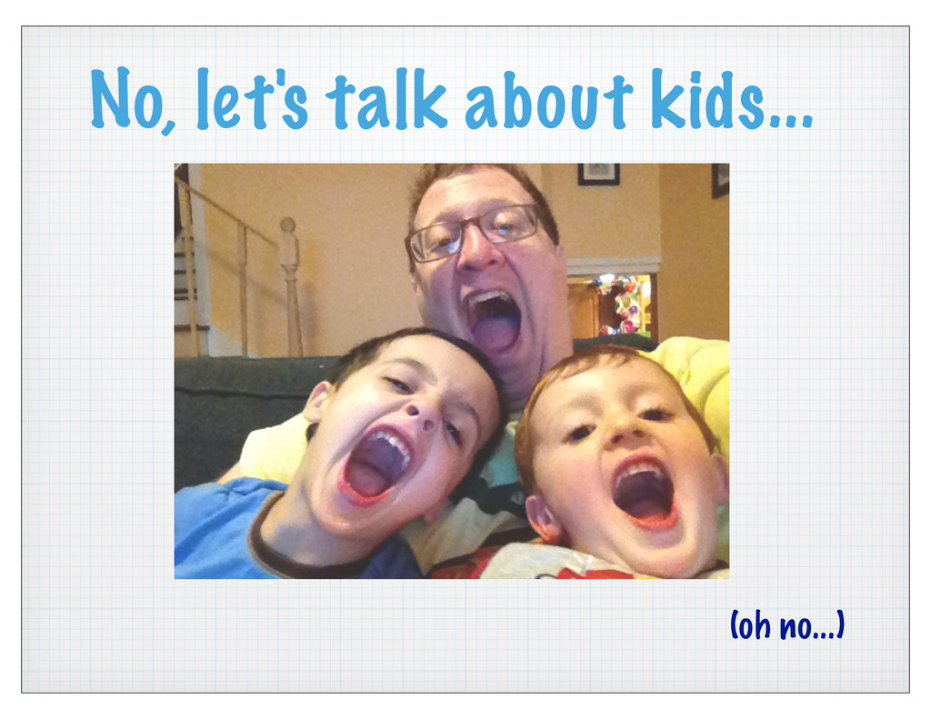 No, let's talk about kids... (oh no...)