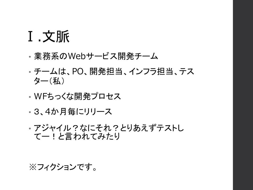 Ⅰ.文脈 • 業務系のWebサービス開発チーム • チームは、PO、開発担当、インフラ担当、テ...