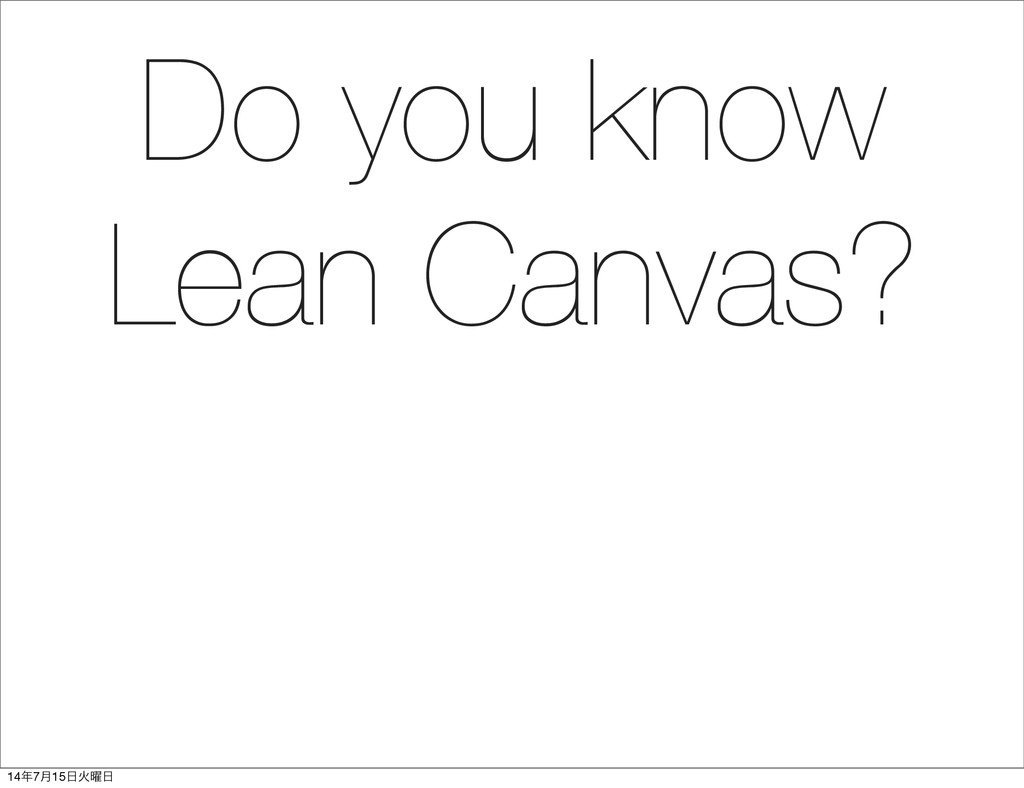 Do you know Lean Canvas? 14೥7݄15೔Ր༵೔