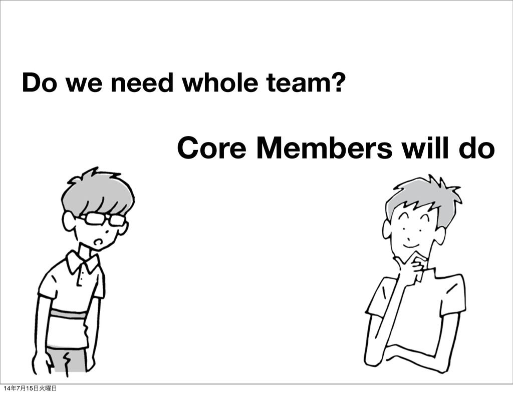 Do we need whole team? Core Members will do 14೥...