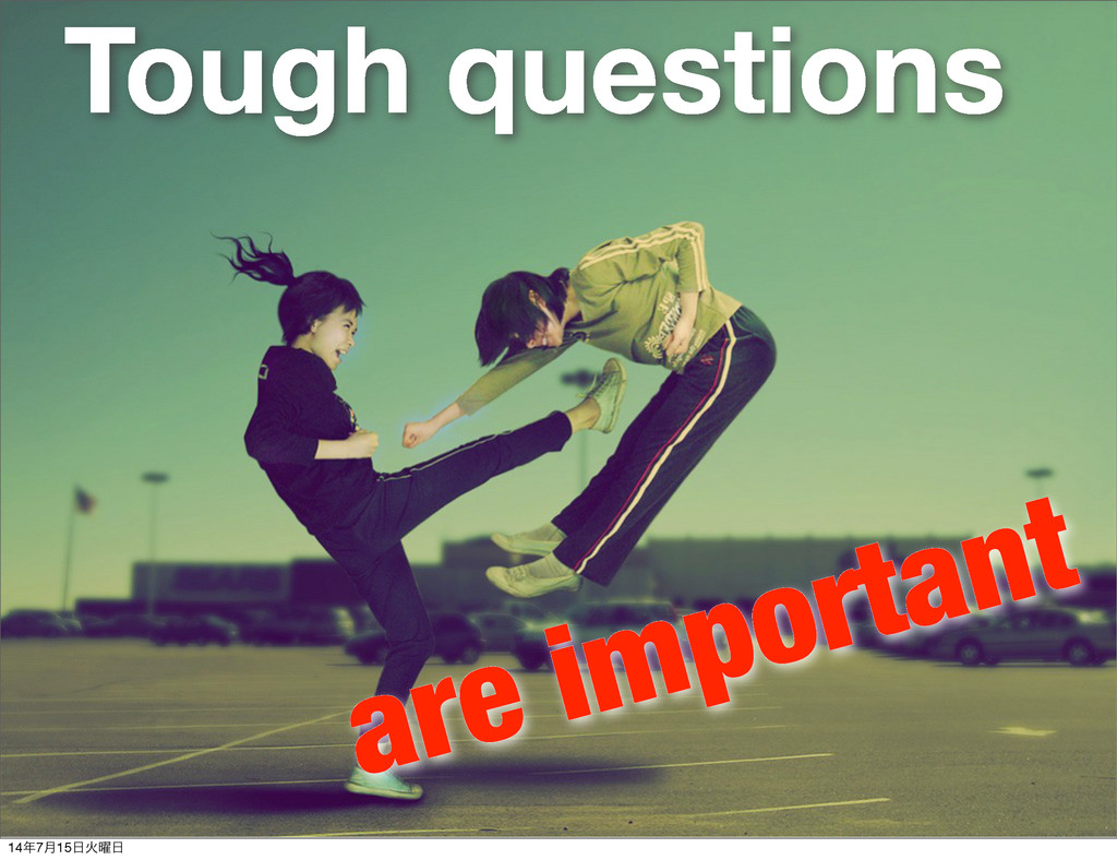 Tough questions are important 14೥7݄15೔Ր༵೔