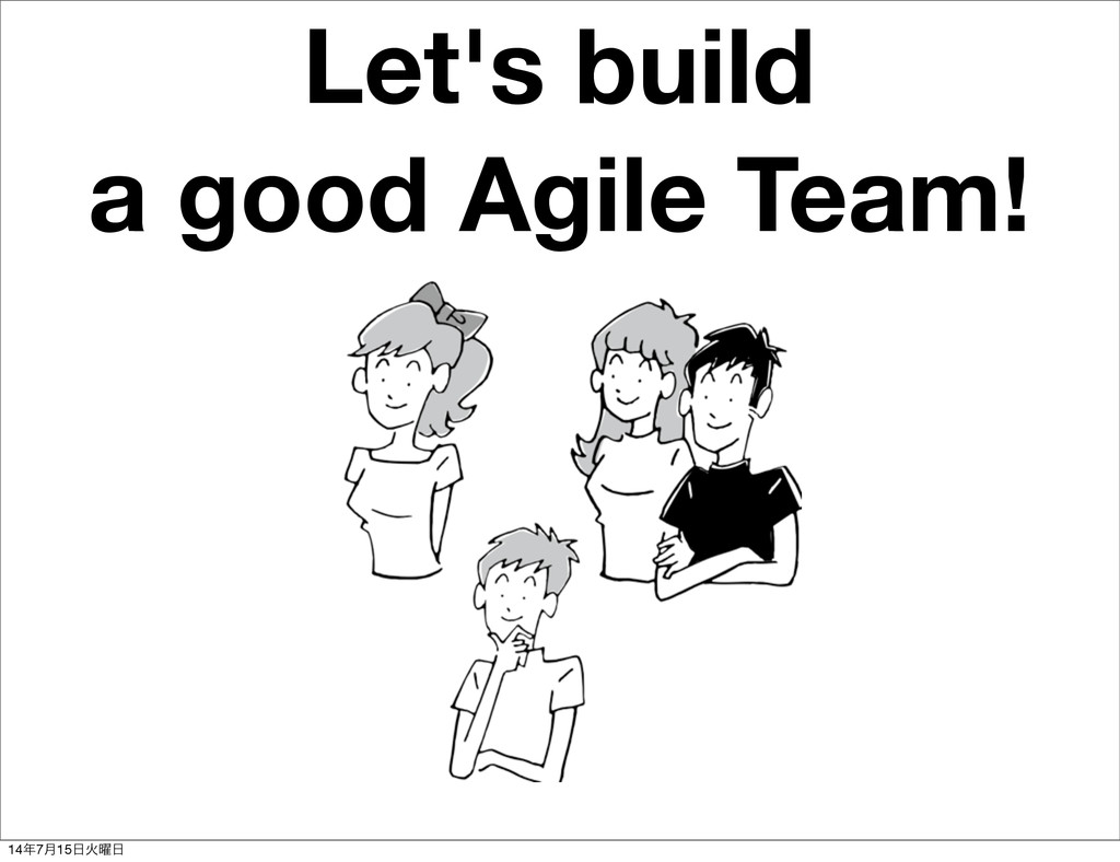 Let's build a good Agile Team! 14೥7݄15೔Ր༵೔