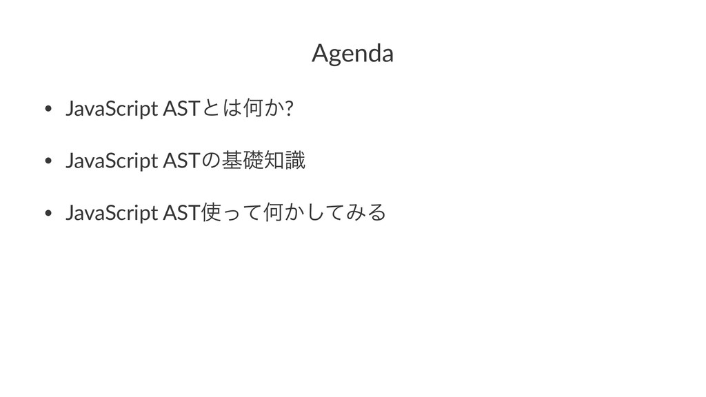 Agenda • JavaScript ASTͱԿ͔? • JavaScript ASTͷج...
