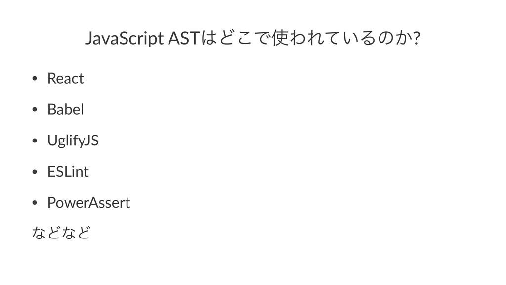 JavaScript ASTͲ͜ͰΘΕ͍ͯΔͷ͔? • React • Babel • U...