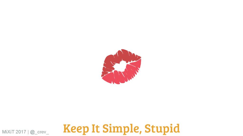 Keep It Simple, Stupid MiXiT 2017   @_crev_