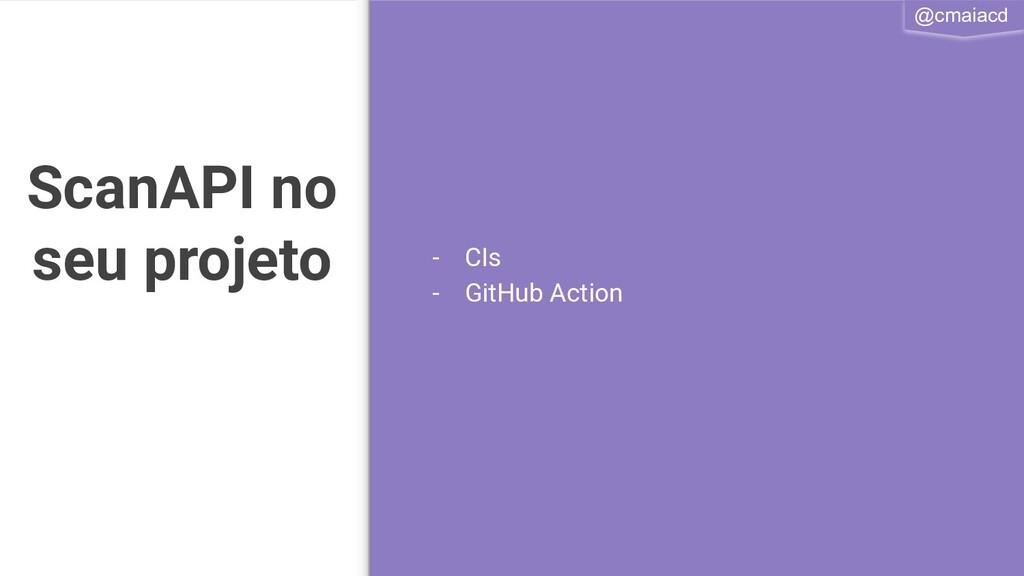 @cmaiacd ScanAPI no seu projeto - CIs - GitHub ...