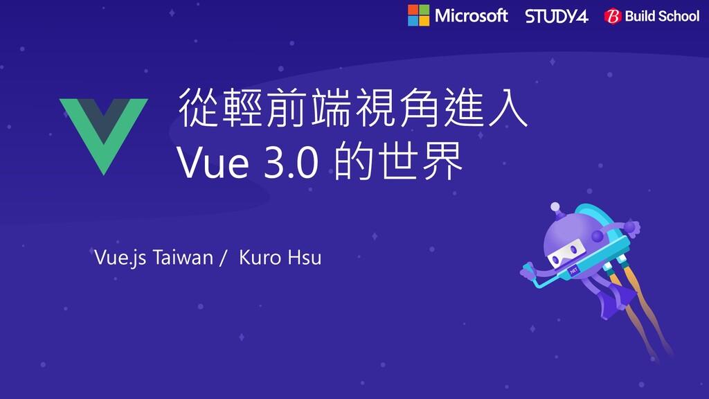 從輕前端視角進入 Vue 3.0 的世界 Vue.js Taiwan / Kuro Hsu