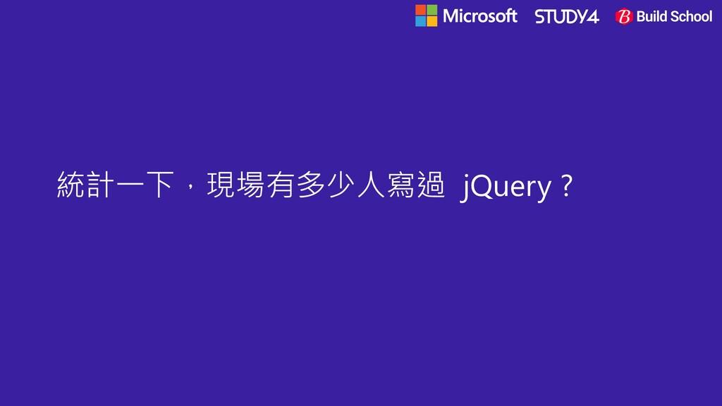 統計一下,現場有多少人寫過 jQuery ?