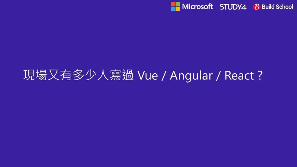 現場又有多少人寫過 Vue / Angular / React ?