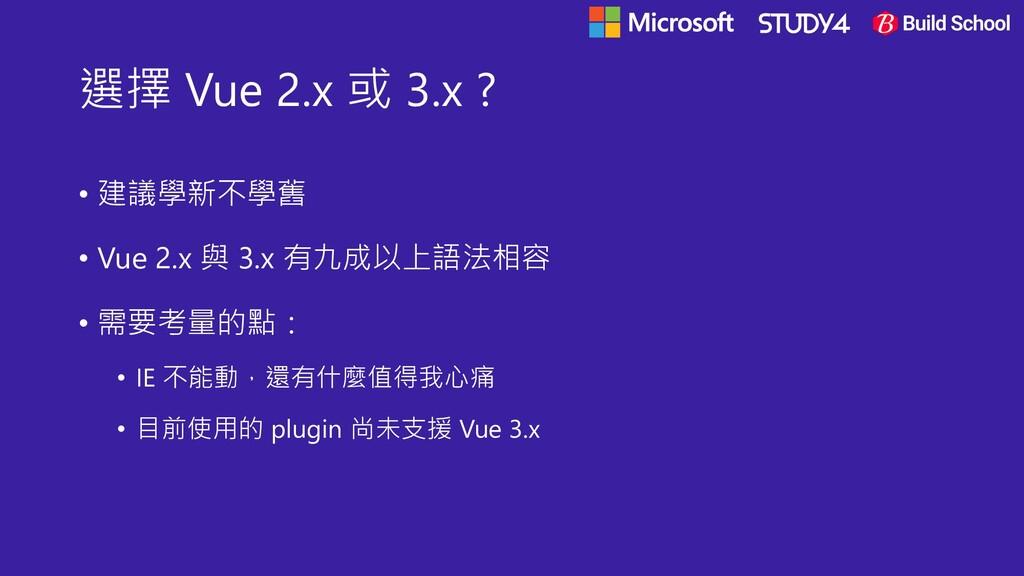 選擇 Vue 2.x 或 3.x ? • 建議學新不學舊 • Vue 2.x 與 3.x 有九...
