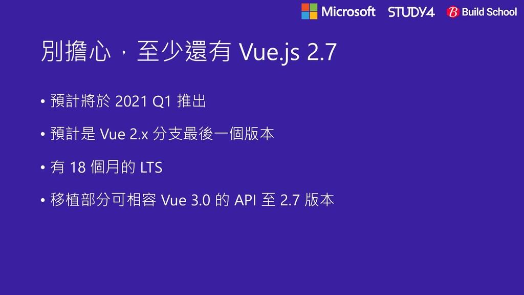 別擔心,至少還有 Vue.js 2.7 • 預計將於 2021 Q1 推出 • 預計是 Vue...