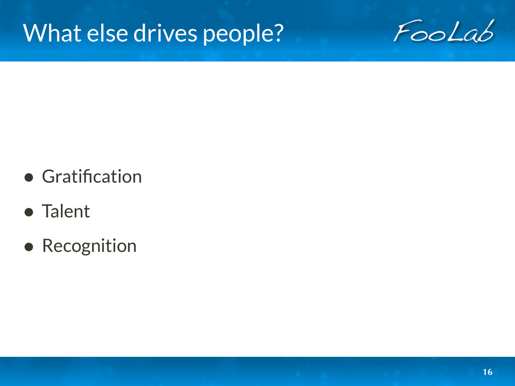 What else drives people? • Gratification • Talen...