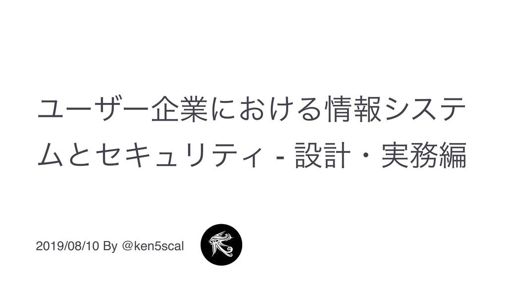 Ϣʔβʔاۀʹ͓͚Δใγες ϜͱηΩϡϦςΟ - ઃܭɾ࣮ฤ 2019/08/10 By...