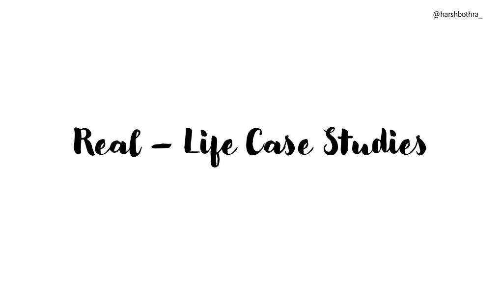 Real – Life Case Studies @harshbothra_