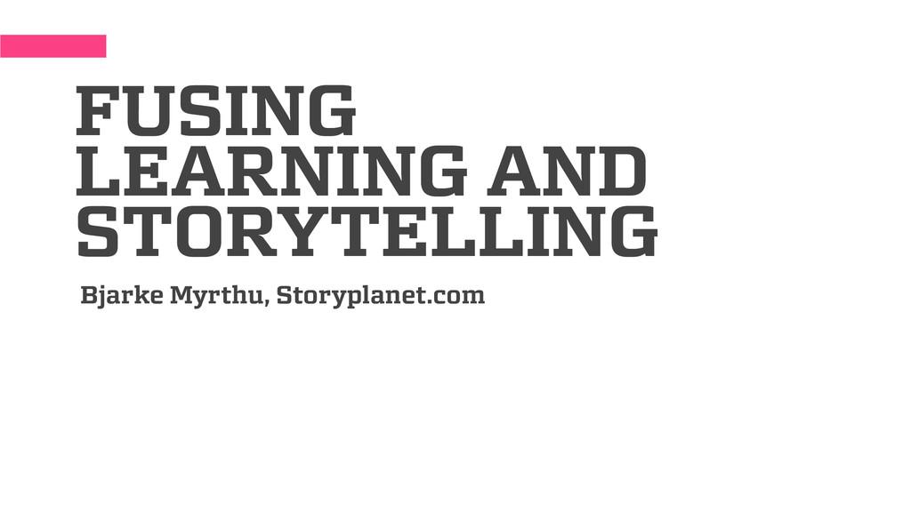 FUSING LEARNING AND STORYTELLING Bjarke Myrthu,...