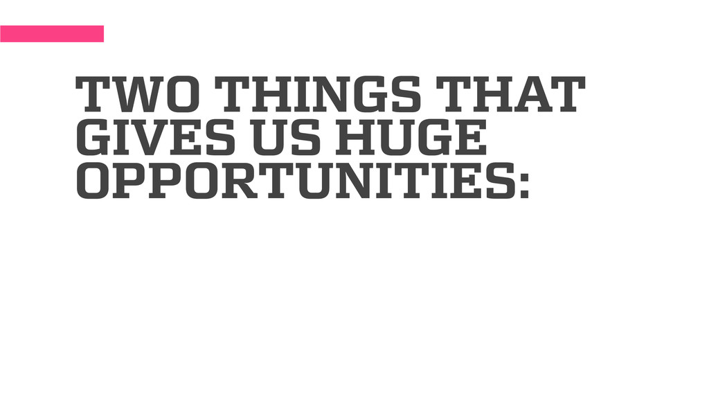 TWO THINGS THAT GIVES US HUGE OPPORTUNITIES: