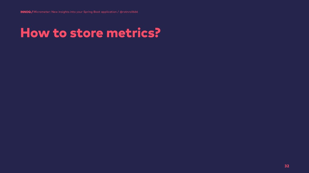 How to store metrics? 32 Micrometer: New insigh...