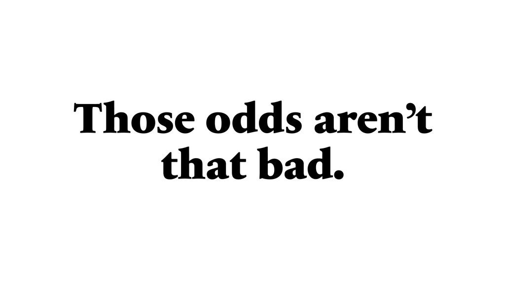 Those odds aren't that bad.