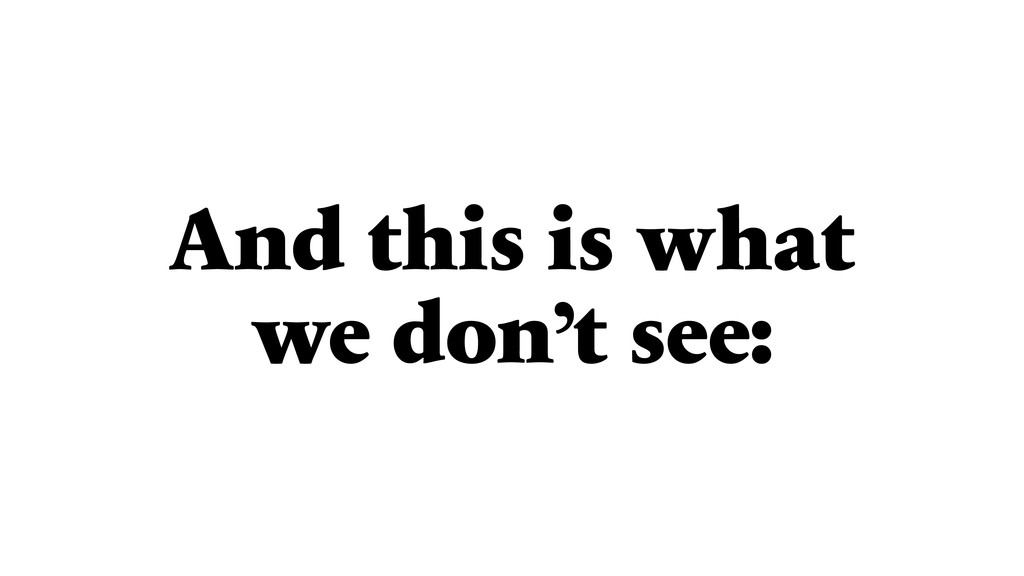 And this is what we don't see:
