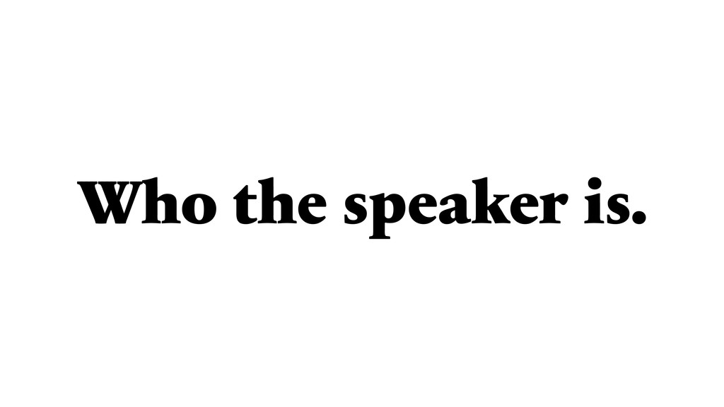 Who the speaker is.