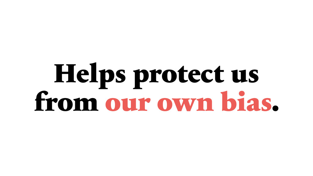 Helps protect us from our own bias.