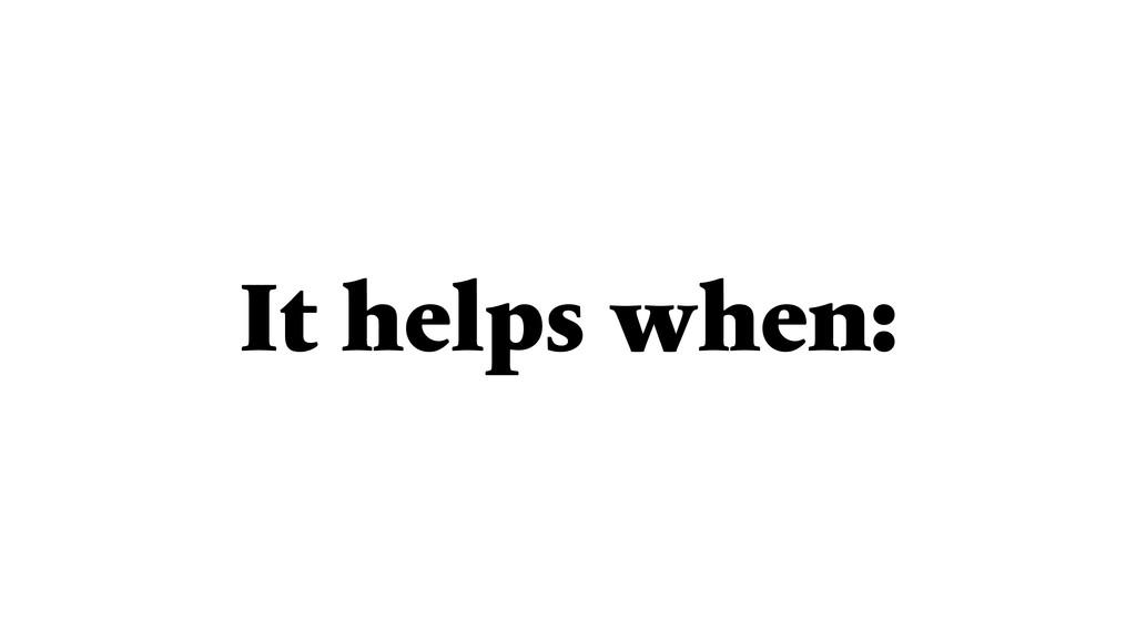 It helps when: