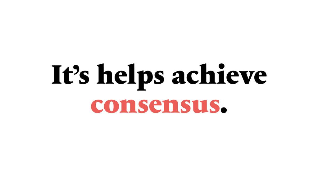 It's helps achieve consensus.